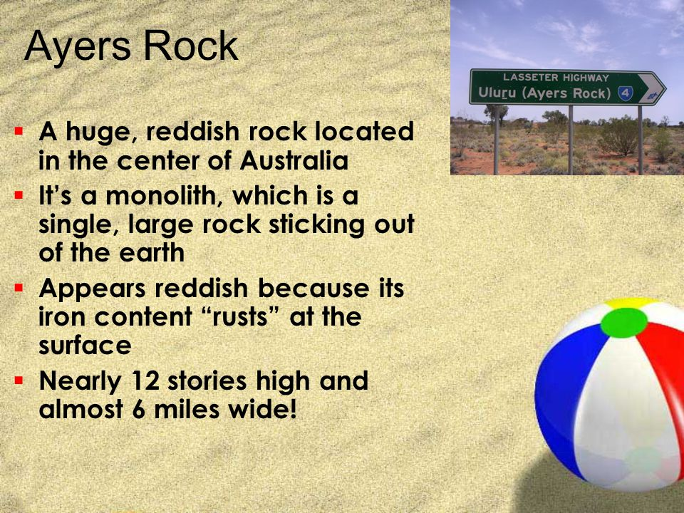 Ayers Rock  A huge, reddish rock located in the center of Australia  It's a monolith, which is a single, large rock sticking out of the earth  Appe