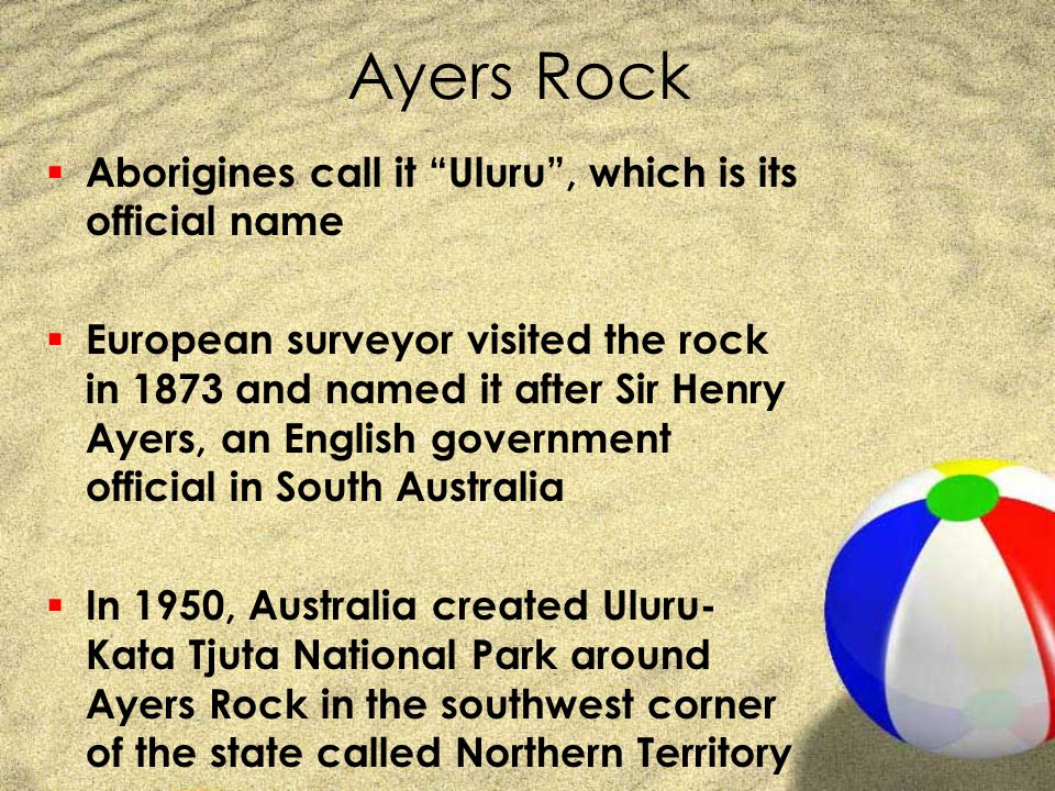 "Ayers Rock  Aborigines call it ""Uluru"", which is its official name  European surveyor visited the rock in 1873 and named it after Sir Henry Ayers, a"