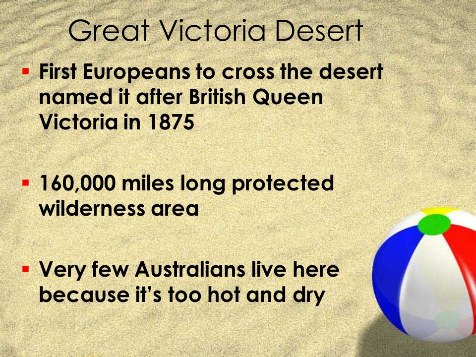 Great Victoria Desert  First Europeans to cross the desert named it after British Queen Victoria in 1875  160,000 miles long protected wilderness ar