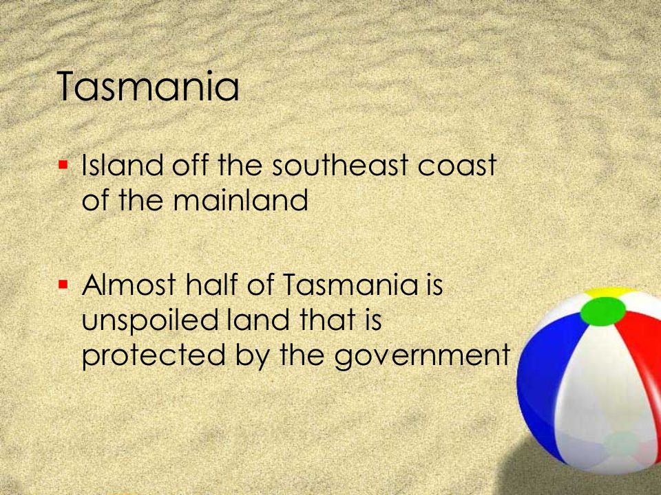 Tasmania  Island off the southeast coast of the mainland  Almost half of Tasmania is unspoiled land that is protected by the government