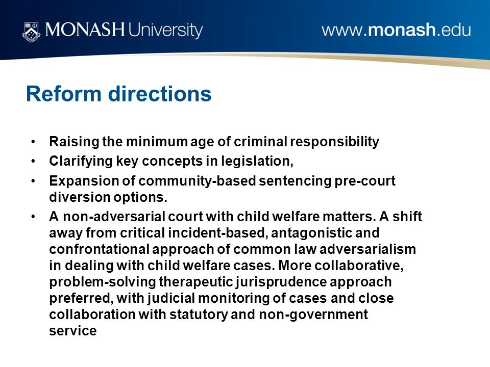 Reform directions Raising the minimum age of criminal responsibility Clarifying key concepts in legislation, Expansion of community-based sentencing pre-court diversion options.