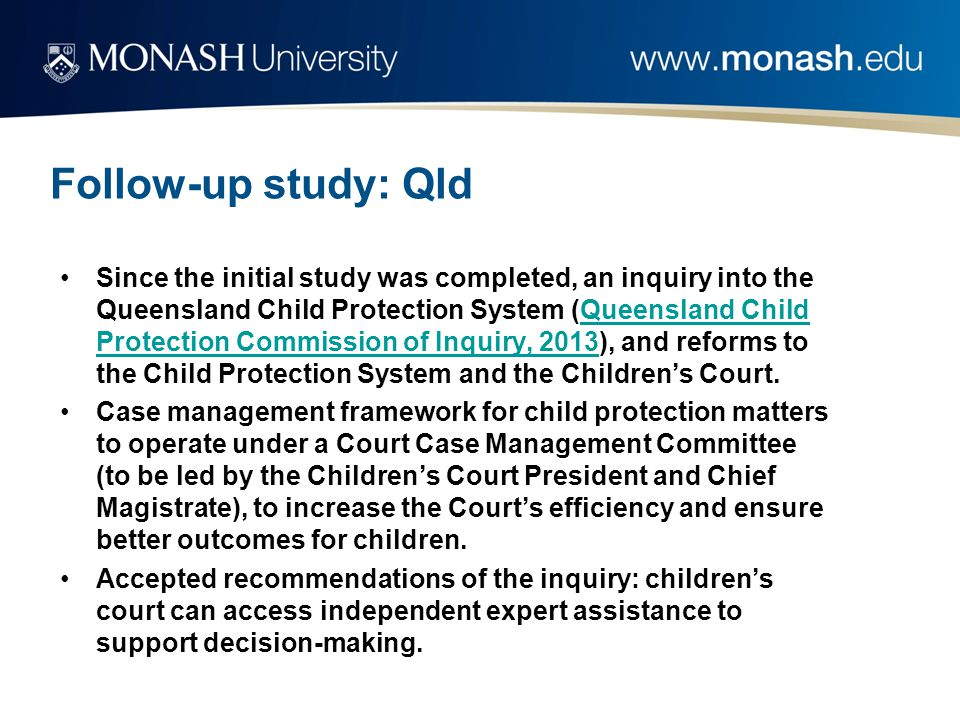 Follow-up study: Qld Since the initial study was completed, an inquiry into the Queensland Child Protection System (Queensland Child Protection Commission of Inquiry, 2013), and reforms to the Child Protection System and the Children's Court.Queensland Child Protection Commission of Inquiry, 2013 Case management framework for child protection matters to operate under a Court Case Management Committee (to be led by the Children's Court President and Chief Magistrate), to increase the Court's efficiency and ensure better outcomes for children.