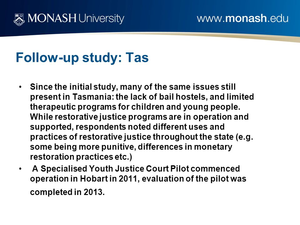 Follow-up study: Tas Since the initial study, many of the same issues still present in Tasmania: the lack of bail hostels, and limited therapeutic programs for children and young people.