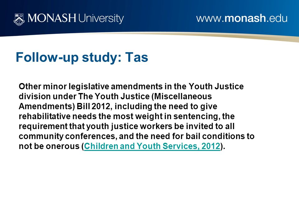 Follow-up study: Tas Other minor legislative amendments in the Youth Justice division under The Youth Justice (Miscellaneous Amendments) Bill 2012, including the need to give rehabilitative needs the most weight in sentencing, the requirement that youth justice workers be invited to all community conferences, and the need for bail conditions to not be onerous (Children and Youth Services, 2012).Children and Youth Services, 2012