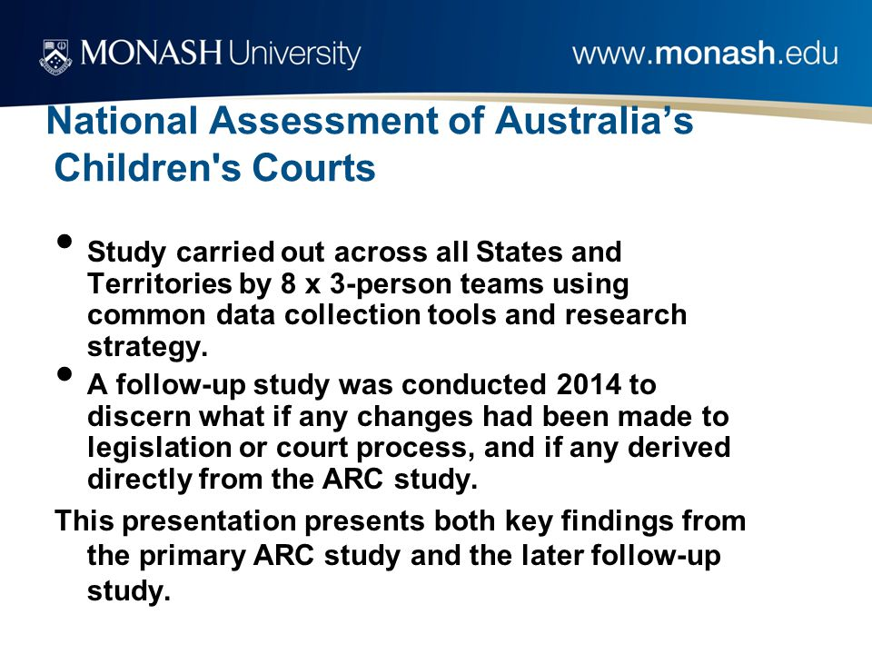 National Assessment of Australia's Children s Courts Study carried out across all States and Territories by 8 x 3-person teams using common data collection tools and research strategy.
