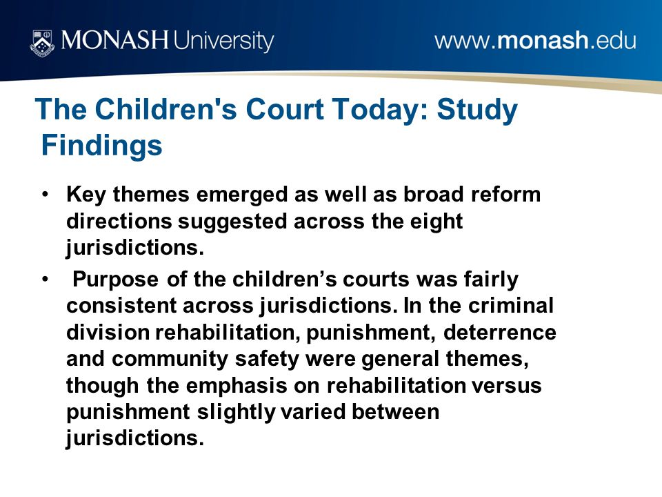 The Children s Court Today: Study Findings Key themes emerged as well as broad reform directions suggested across the eight jurisdictions.