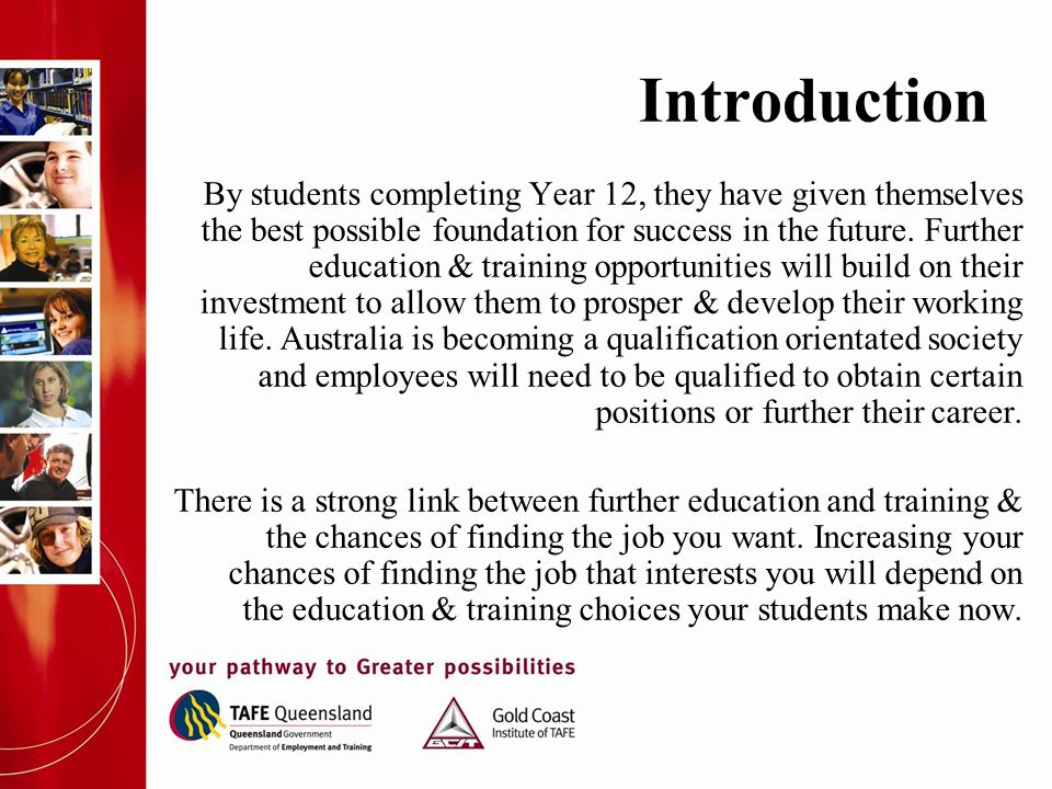 Introduction By students completing Year 12, they have given themselves the best possible foundation for success in the future. Further education & tr