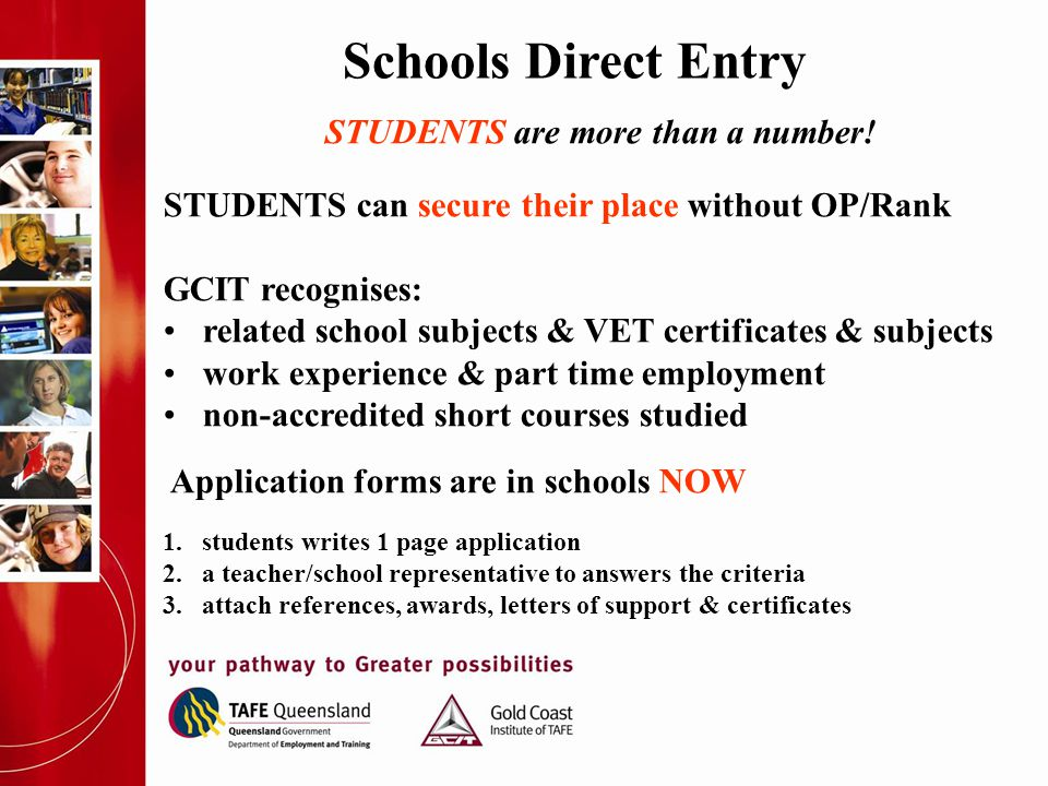 Schools Direct Entry STUDENTS are more than a number! STUDENTS can secure their place without OP/Rank GCIT recognises: related school subjects & VET c