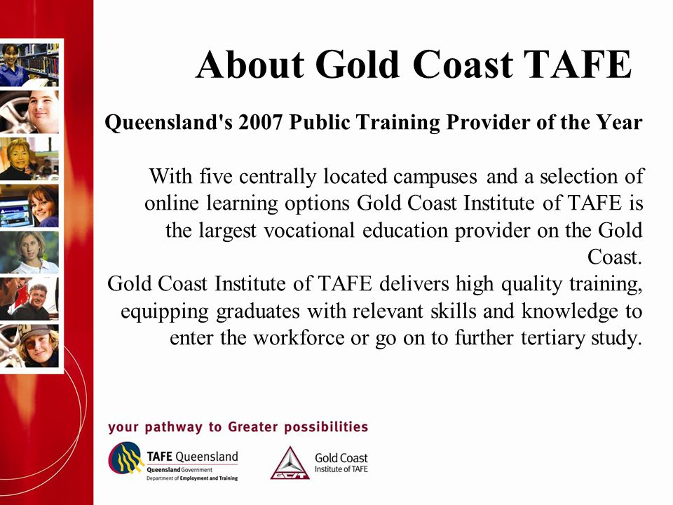 About Gold Coast TAFE Queensland's 2007 Public Training Provider of the Year With five centrally located campuses and a selection of online learning o
