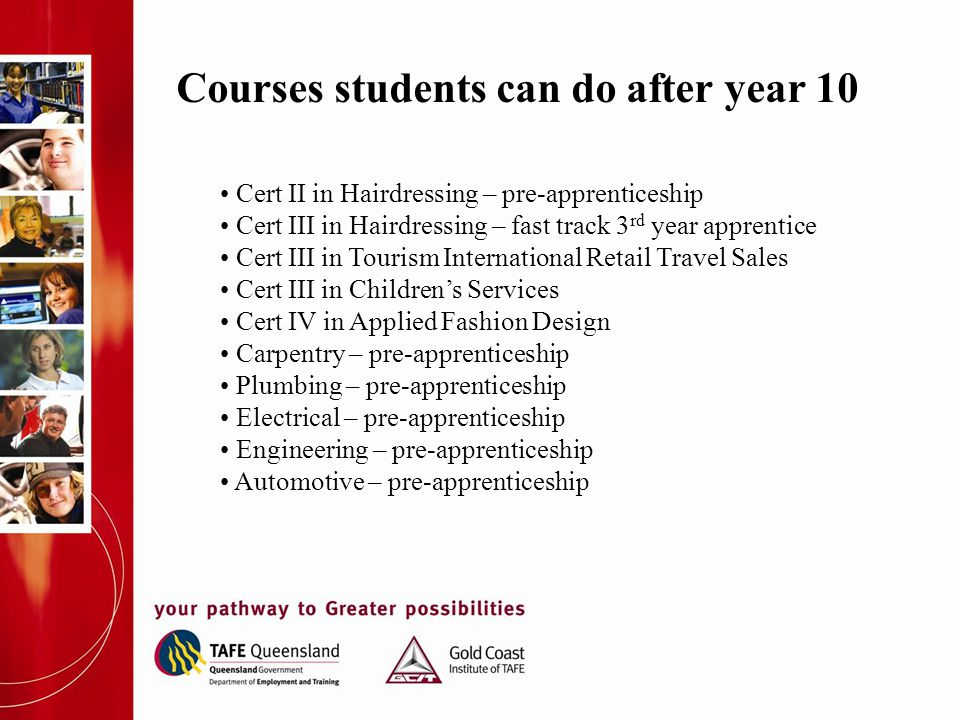 Courses students can do after year 10 Cert II in Hairdressing – pre-apprenticeship Cert III in Hairdressing – fast track 3 rd year apprentice Cert III
