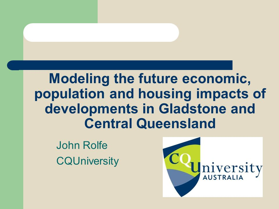 Modeling the future economic, population and housing impacts of developments in Gladstone and Central Queensland John Rolfe CQUniversity
