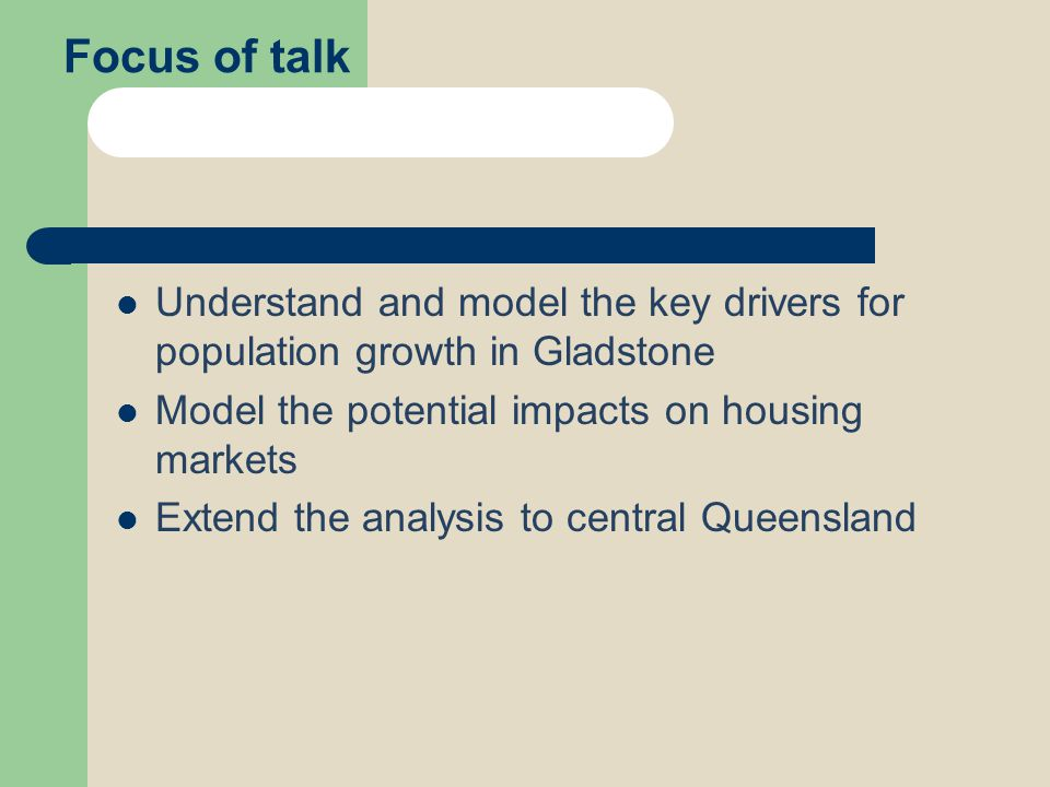 Focus of talk Understand and model the key drivers for population growth in Gladstone Model the potential impacts on housing markets Extend the analys