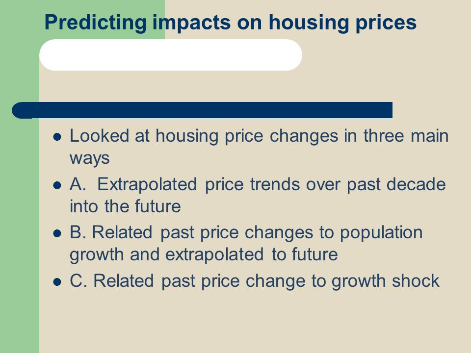 Predicting impacts on housing prices Looked at housing price changes in three main ways A. Extrapolated price trends over past decade into the future