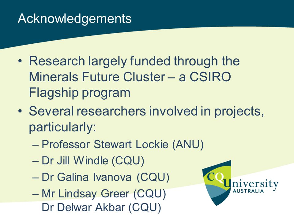Acknowledgements Research largely funded through the Minerals Future Cluster – a CSIRO Flagship program Several researchers involved in projects, particularly: –Professor Stewart Lockie (ANU) –Dr Jill Windle (CQU) –Dr Galina Ivanova (CQU) –Mr Lindsay Greer (CQU) Dr Delwar Akbar (CQU)