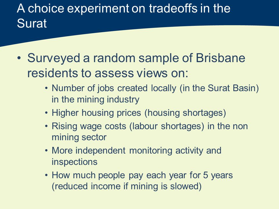 A choice experiment on tradeoffs in the Surat Surveyed a random sample of Brisbane residents to assess views on: Number of jobs created locally (in the Surat Basin) in the mining industry Higher housing prices (housing shortages) Rising wage costs (labour shortages) in the non mining sector More independent monitoring activity and inspections How much people pay each year for 5 years (reduced income if mining is slowed)