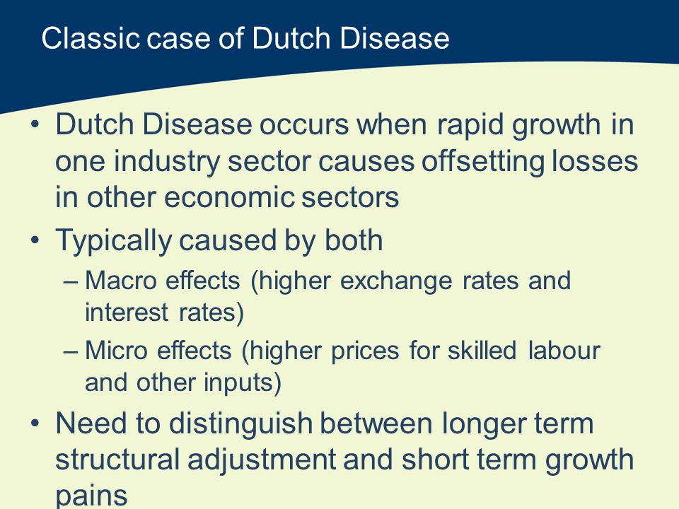 Classic case of Dutch Disease Dutch Disease occurs when rapid growth in one industry sector causes offsetting losses in other economic sectors Typically caused by both –Macro effects (higher exchange rates and interest rates) –Micro effects (higher prices for skilled labour and other inputs) Need to distinguish between longer term structural adjustment and short term growth pains