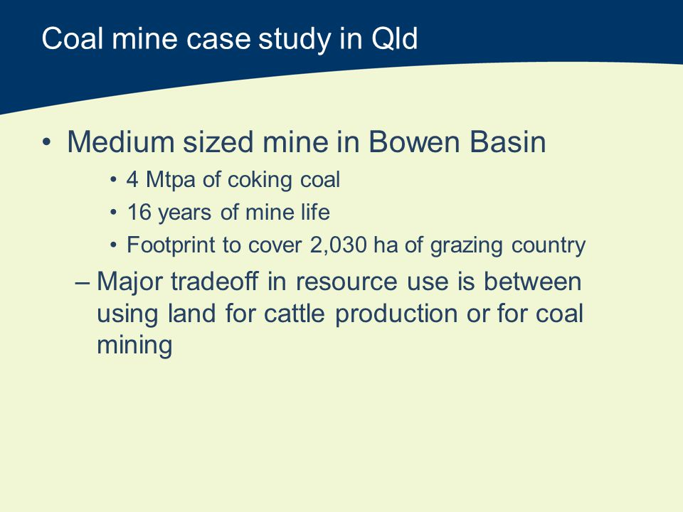 Coal mine case study in Qld Medium sized mine in Bowen Basin 4 Mtpa of coking coal 16 years of mine life Footprint to cover 2,030 ha of grazing country –Major tradeoff in resource use is between using land for cattle production or for coal mining