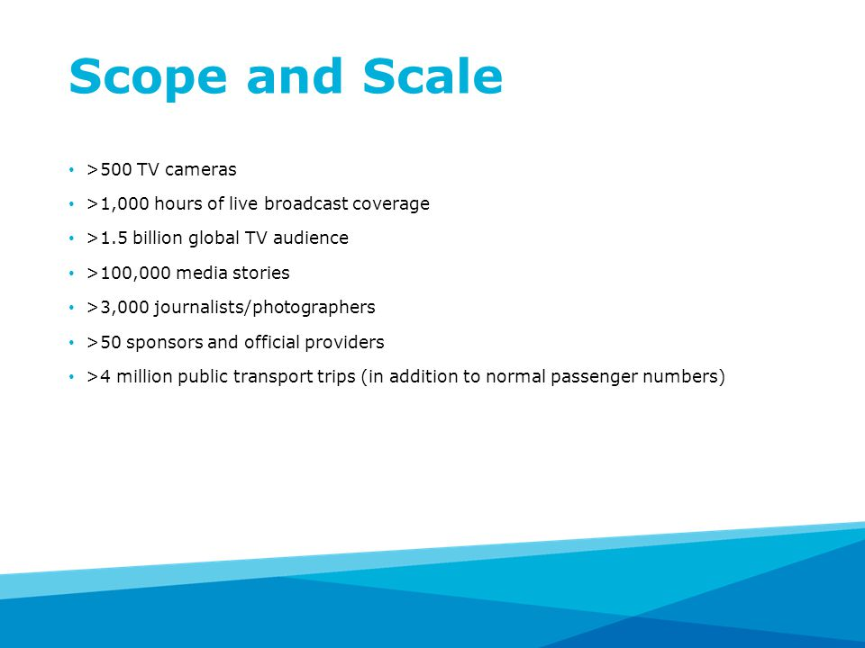 Scope and Scale >500 TV cameras >1,000 hours of live broadcast coverage >1.5 billion global TV audience >100,000 media stories >3,000 journalists/photographers >50 sponsors and official providers >4 million public transport trips (in addition to normal passenger numbers)
