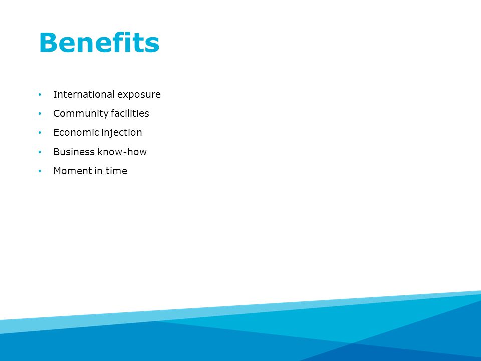 Benefits International exposure Community facilities Economic injection Business know-how Moment in time