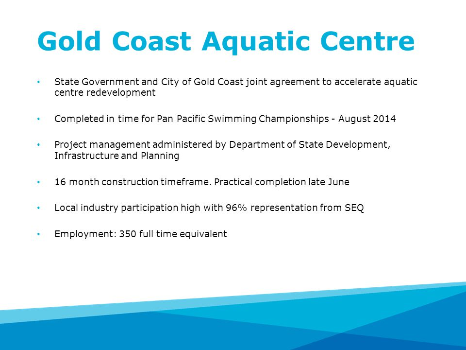 Gold Coast Aquatic Centre State Government and City of Gold Coast joint agreement to accelerate aquatic centre redevelopment Completed in time for Pan Pacific Swimming Championships - August 2014 Project management administered by Department of State Development, Infrastructure and Planning 16 month construction timeframe.