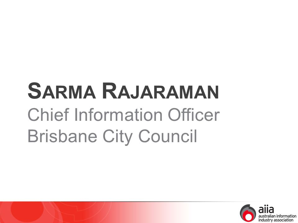 S ARMA R AJARAMAN Chief Information Officer Brisbane City Council
