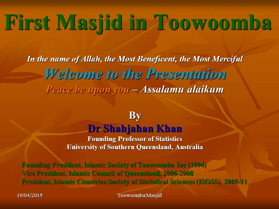 19/04/2015Toowoomba Masjid First Masjid in Toowoomba In the name of Allah, the Most Beneficent, the Most Merciful Welcome to the Presentation Peace be upon you – Assalamu alaikum By Dr Shahjahan Khan Founding Professor of Statistics University of Southern Queensland, Australia Founding President, Islamic Society of Toowoomba Inc (1994) Vice President, Islamic Council of Queensland, 2006-2008 President, Islamic Countries Society of Statistical Sciences (ISOSS), 2005-11