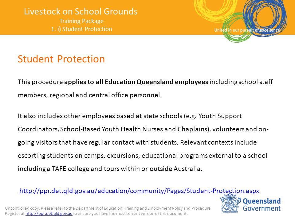 Student Protection This procedure applies to all Education Queensland employees including school staff members, regional and central office personnel.
