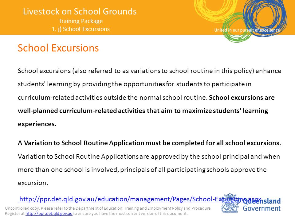 School Excursions School excursions (also referred to as variations to school routine in this policy) enhance students learning by providing the opportunities for students to participate in curriculum-related activities outside the normal school routine.