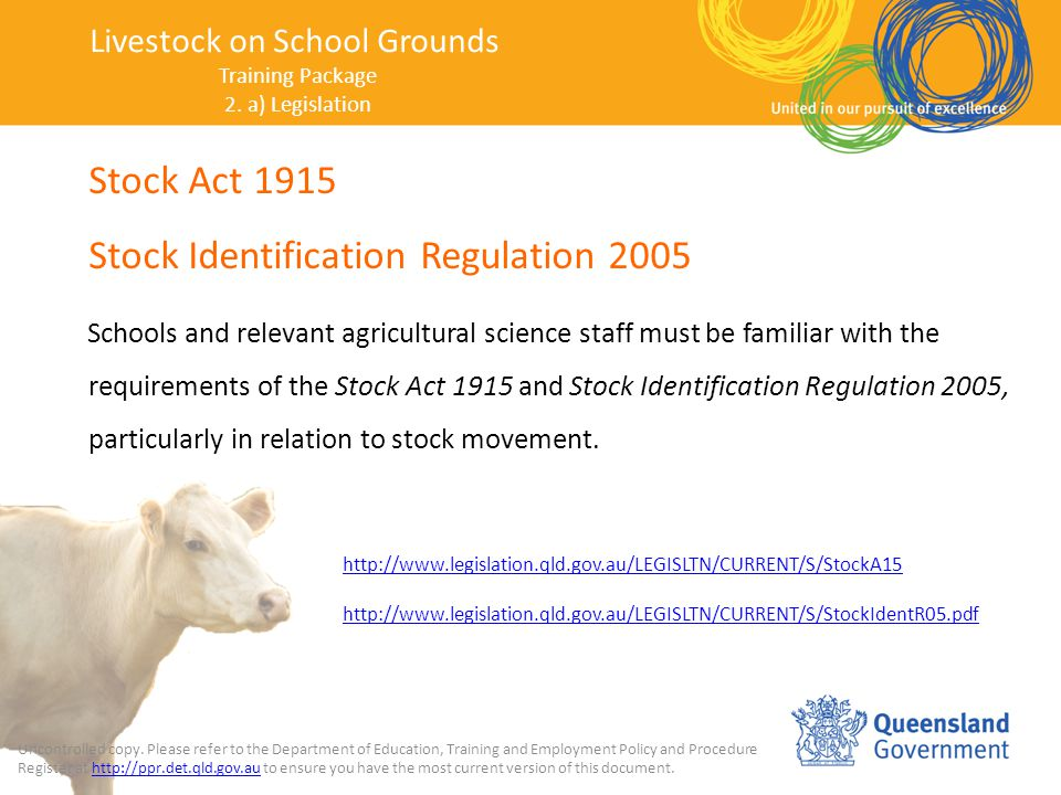 Stock Act 1915 Stock Identification Regulation 2005 Schools and relevant agricultural science staff must be familiar with the requirements of the Stock Act 1915 and Stock Identification Regulation 2005, particularly in relation to stock movement.
