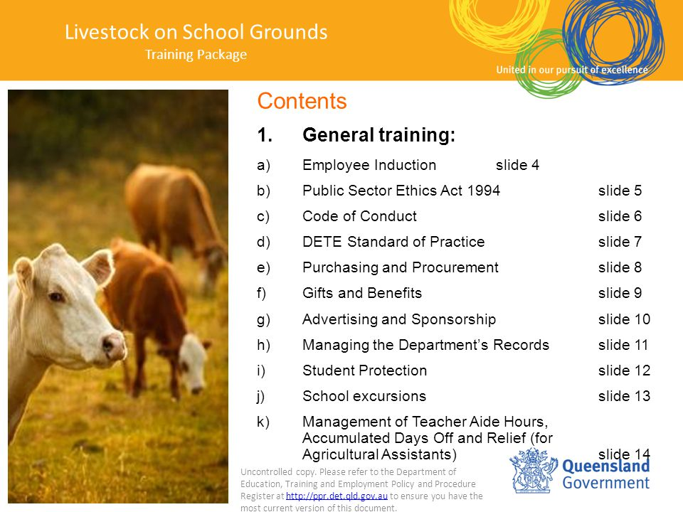 Contents 1.General training: a)Employee Inductionslide 4 b)Public Sector Ethics Act 1994slide 5 c)Code of Conductslide 6 d)DETE Standard of Practiceslide 7 e)Purchasing and Procurementslide 8 f)Gifts and Benefitsslide 9 g)Advertising and Sponsorshipslide 10 h)Managing the Department's Recordsslide 11 i)Student Protectionslide 12 j)School excursionsslide 13 k)Management of Teacher Aide Hours, Accumulated Days Off and Relief (for Agricultural Assistants) slide 14 Livestock on School Grounds Training Package Uncontrolled copy.