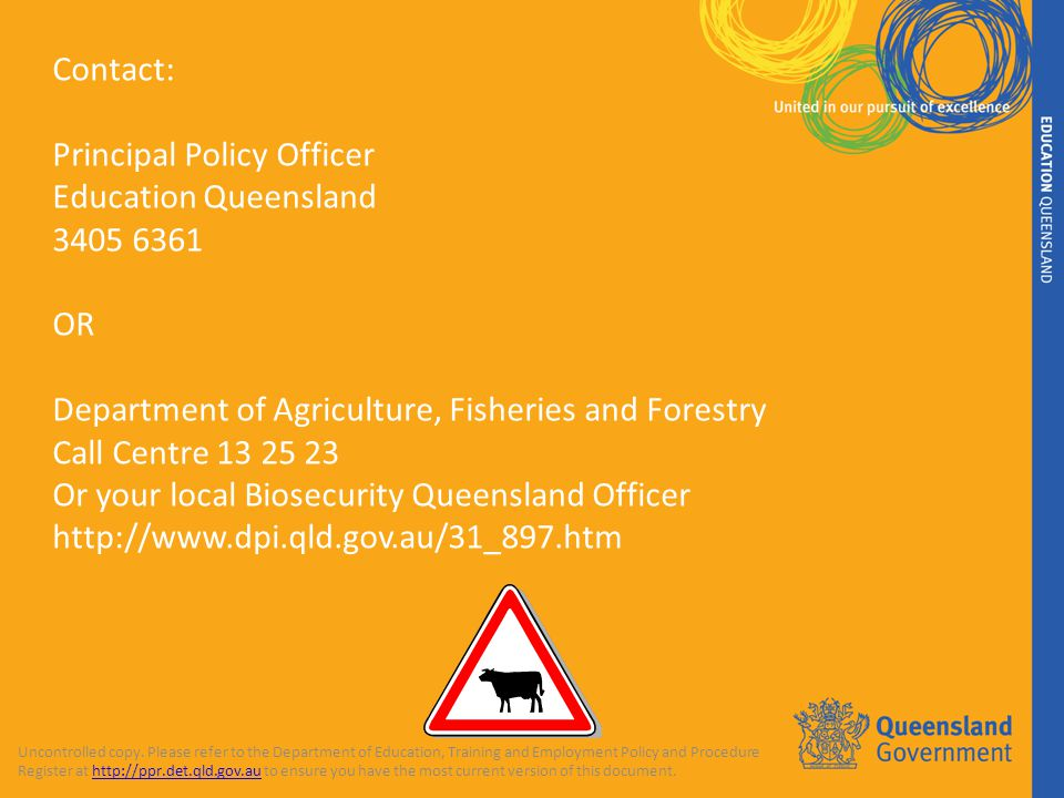 Contact: Principal Policy Officer Education Queensland 3405 6361 OR Department of Agriculture, Fisheries and Forestry Call Centre 13 25 23 Or your local Biosecurity Queensland Officer http://www.dpi.qld.gov.au/31_897.htm Uncontrolled copy.