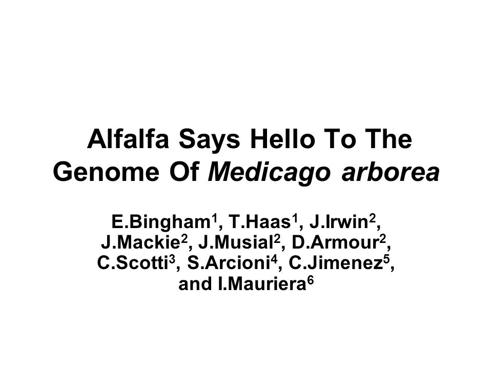 Alfalfa Says Hello To The Genome Of Medicago arborea E.Bingham 1, T.Haas 1, J.Irwin 2, J.Mackie 2, J.Musial 2, D.Armour 2, C.Scotti 3, S.Arcioni 4, C.Jimenez 5, and I.Mauriera 6