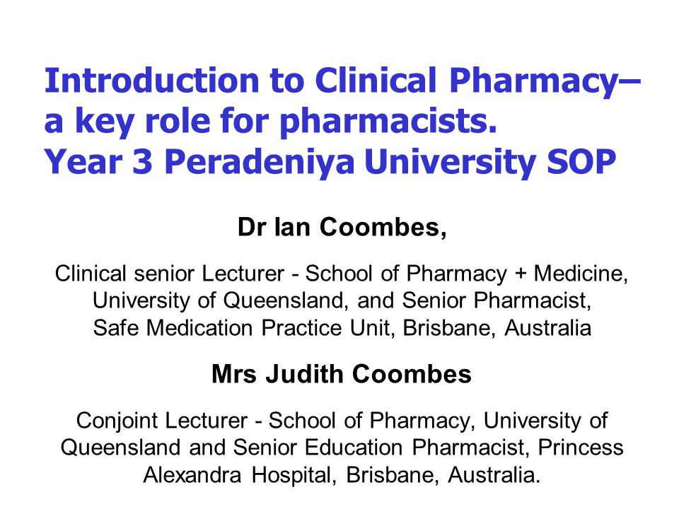 Content Introduction to Us and You What is clinical pharmacy and why do we need it Medicine management and patient journeys Adverse drug events – the problem Product versus patient focused services Perception of the profession Drivers for change –its development elsewhere Core practitioner skills, knowledge and attitudes, Plan for the next 6 weeks