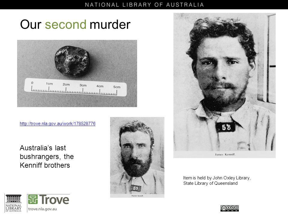 Our second murder Item is held by John Oxley Library, State Library of Queensland http://trove.nla.gov.au/work/178528776 Australia's last bushrangers, the Kenniff brothers