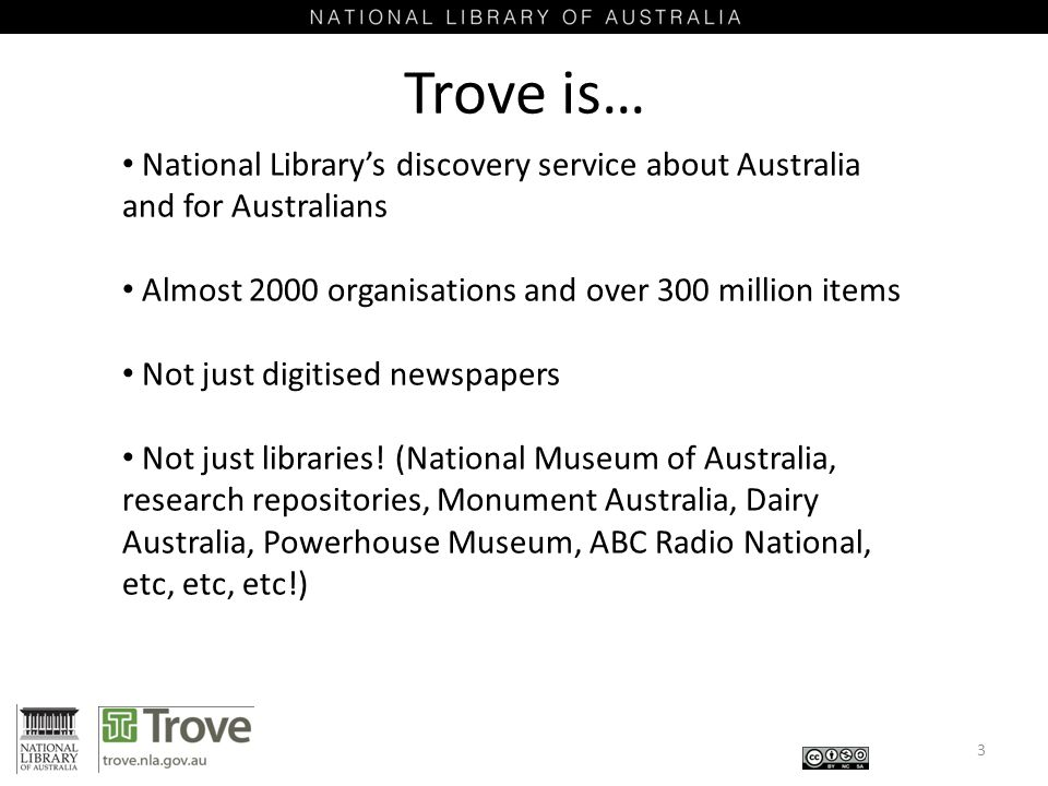 Trove is… 3 National Library's discovery service about Australia and for Australians Almost 2000 organisations and over 300 million items Not just digitised newspapers Not just libraries.