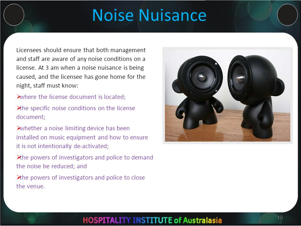 19 Noise Nuisance Licensees should ensure that both management and staff are aware of any noise conditions on a license.
