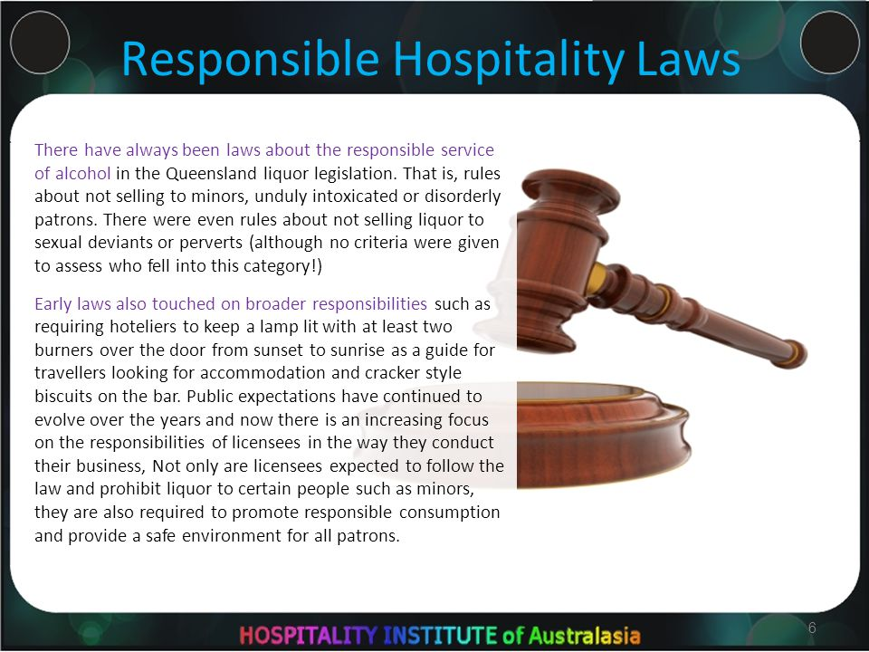 6 Responsible Hospitality Laws There have always been laws about the responsible service of alcohol in the Queensland liquor legislation.