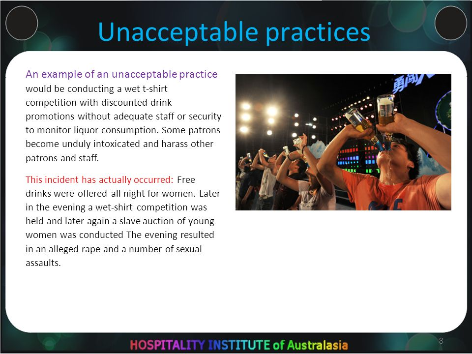 8 Unacceptable practices An example of an unacceptable practice would be conducting a wet t-shirt competition with discounted drink promotions without adequate staff or security to monitor liquor consumption.