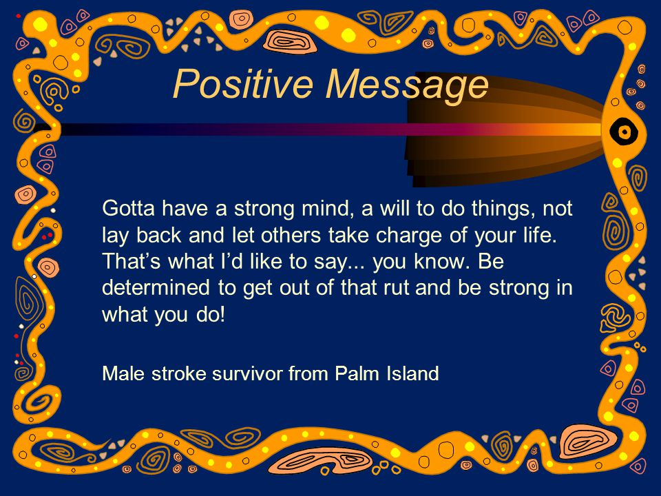 Positive Message Gotta have a strong mind, a will to do things, not lay back and let others take charge of your life.