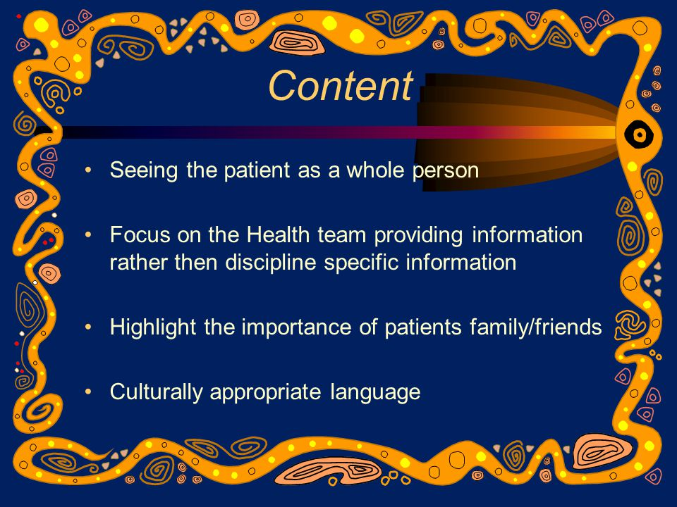 Content Seeing the patient as a whole person Focus on the Health team providing information rather then discipline specific information Highlight the importance of patients family/friends Culturally appropriate language