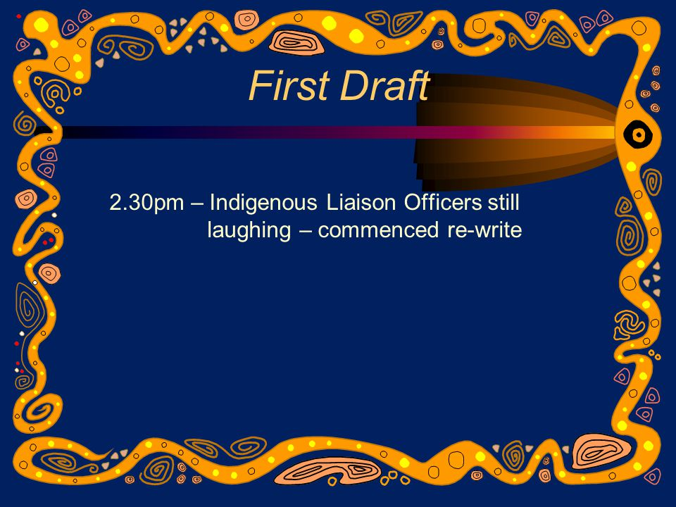 First Draft 2.30pm – Indigenous Liaison Officers still laughing – commenced re-write