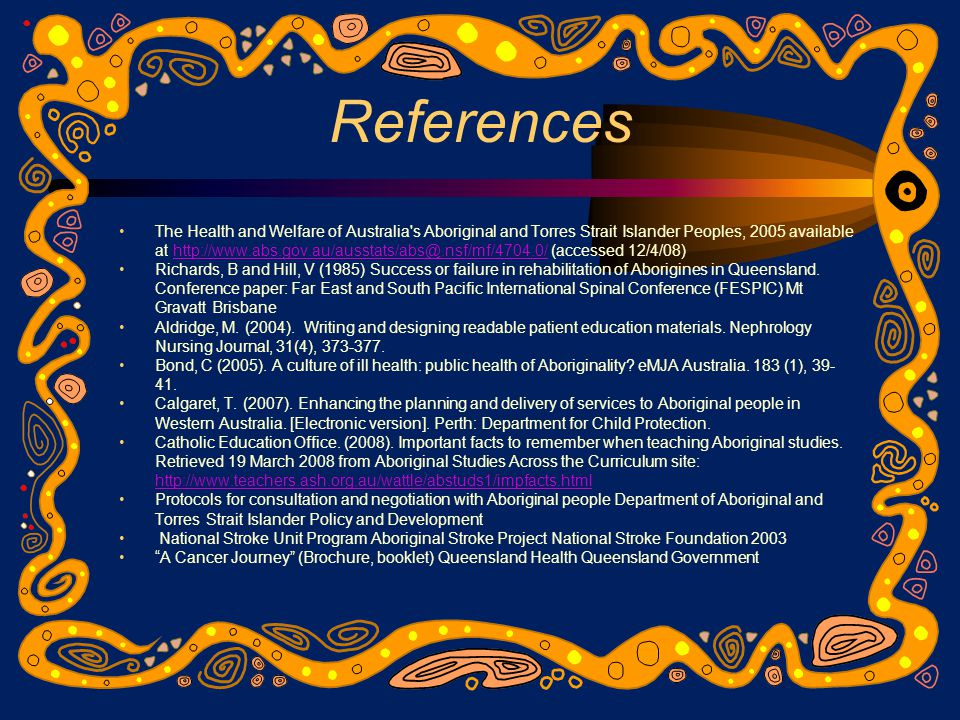 References The Health and Welfare of Australia s Aboriginal and Torres Strait Islander Peoples, 2005 available at http://www.abs.gov.au/ausstats/abs@.nsf/mf/4704.0/ (accessed 12/4/08)http://www.abs.gov.au/ausstats/abs@.nsf/mf/4704.0/ Richards, B and Hill, V (1985) Success or failure in rehabilitation of Aborigines in Queensland.