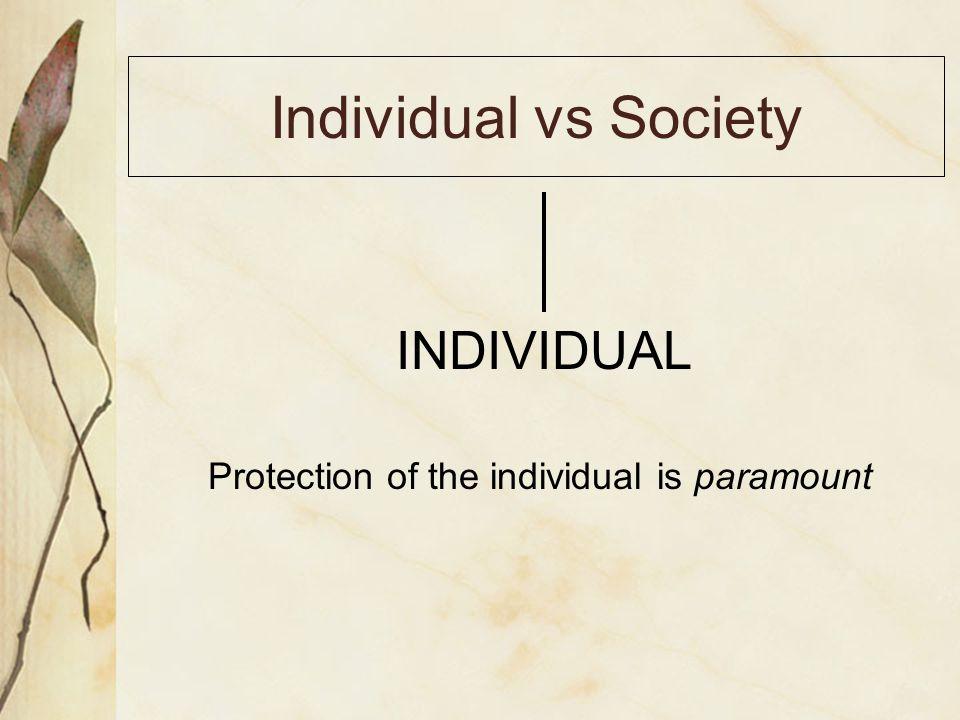 Individual vs Society INDIVIDUAL Protection of the individual is paramount