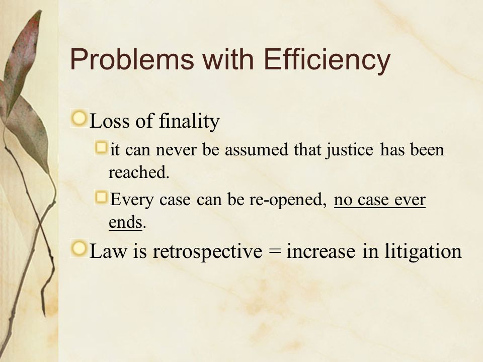 Problems with Efficiency Loss of finality it can never be assumed that justice has been reached.