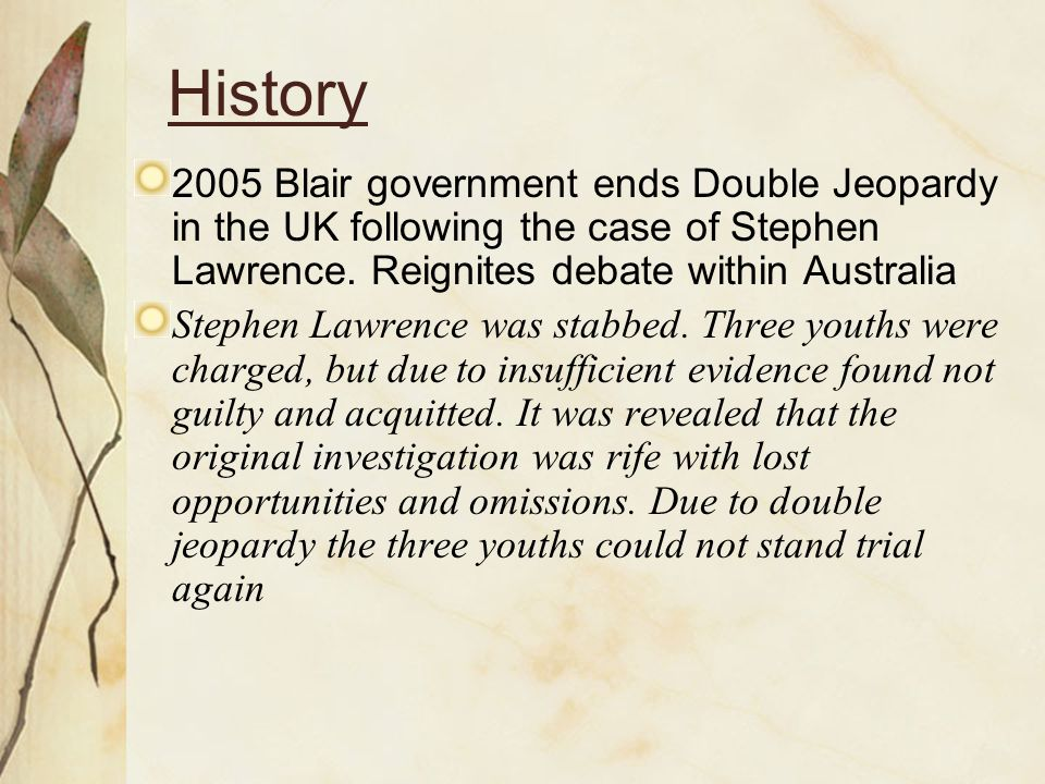 History 2005 Blair government ends Double Jeopardy in the UK following the case of Stephen Lawrence.