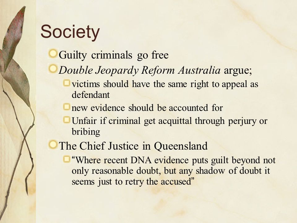 Society Guilty criminals go free Double Jeopardy Reform Australia argue; victims should have the same right to appeal as defendant new evidence should be accounted for Unfair if criminal get acquittal through perjury or bribing The Chief Justice in Queensland Where recent DNA evidence puts guilt beyond not only reasonable doubt, but any shadow of doubt it seems just to retry the accused