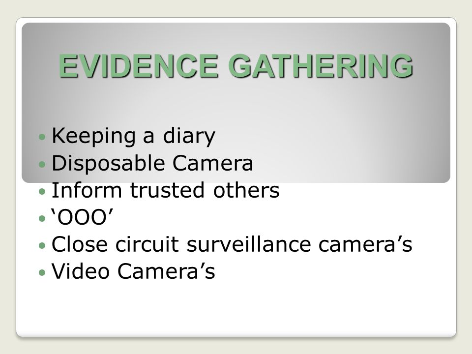EVIDENCE GATHERING Keeping a diary Disposable Camera Inform trusted others 'OOO' Close circuit surveillance camera's Video Camera's