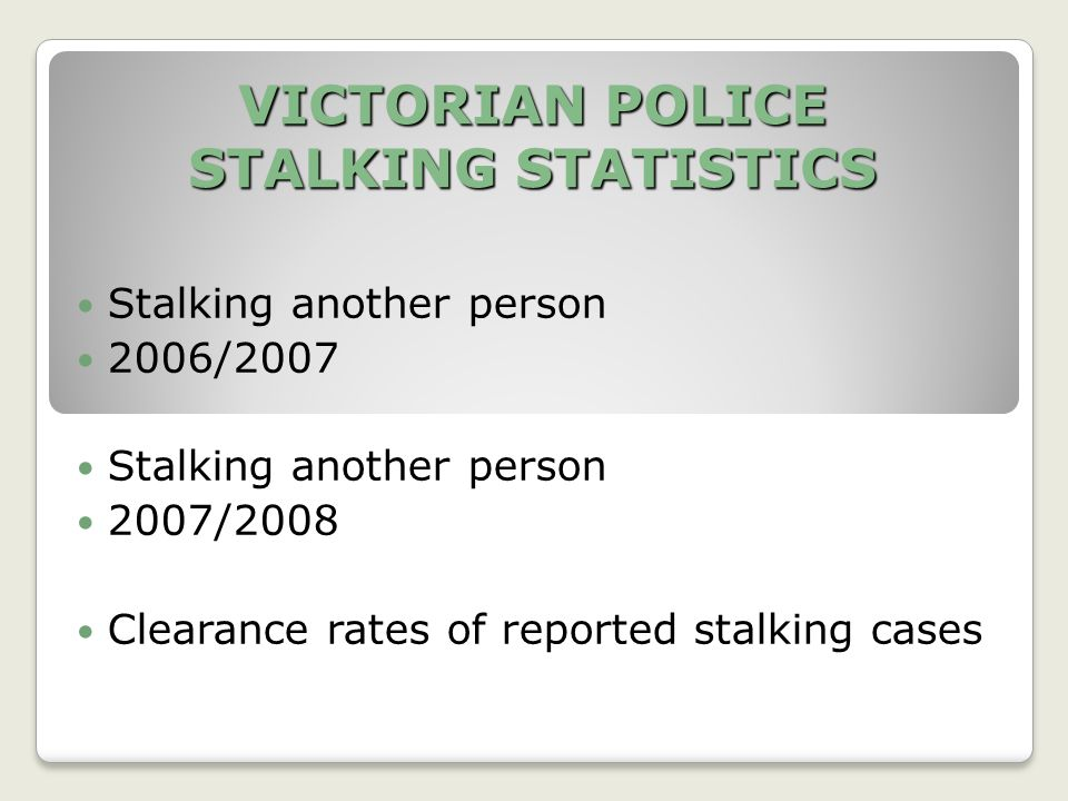 VICTORIAN POLICE STALKING STATISTICS Stalking another person 2006/2007 Stalking another person 2007/2008 Clearance rates of reported stalking cases