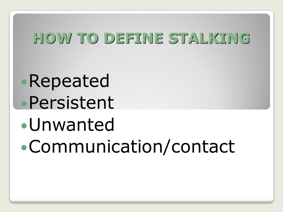 HOW TO DEFINE STALKING Repeated Persistent Unwanted Communication/contact
