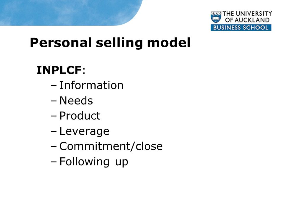 Personal selling model INPLCF: –Information –Needs –Product –Leverage –Commitment/close –Following up
